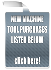 NEW MACHINE TOOL PURCHASES LISTED BELOW  click here!